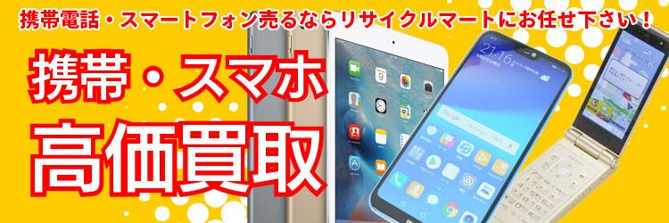 携帯電話・スマートフォン売るならリサイクルマートにお任せ下さい!
